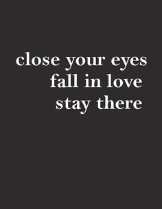 Close your eyes, fall in love - stay there