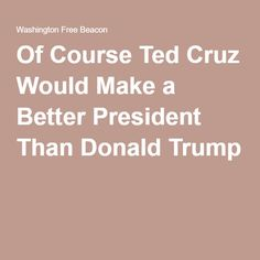 Of Course Ted Cruz Would Make a Better President Than Donald Trump