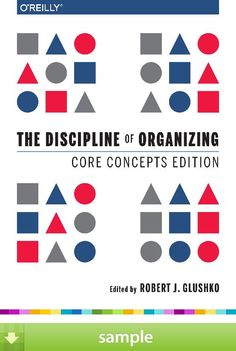 'The Discipline of Organizing: Core Concepts Edition' by Robert J. Glushko - Download a free ebook sample and give it a try! Don't forget to share it, too.