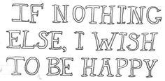 If nothing else, I wish to be happy
