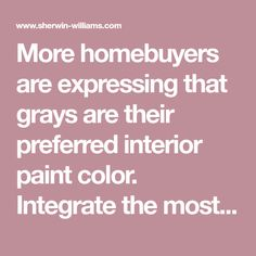 More homebuyers are expressing that grays are their preferred interior paint color. Integrate the most popular gray hues into your offering of finishes.