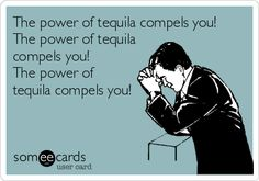 The power of tequila compels you! The power of tequila compels you! The power of tequila compels you!