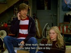 That show quote. Man, time really flies when you take two naps a day. Gay Couple, Thats 70 Show, My Sun And Stars, Laura Prepon, Film Quotes, Infp, Introvert, Story Of My Life, Laugh Out Loud
