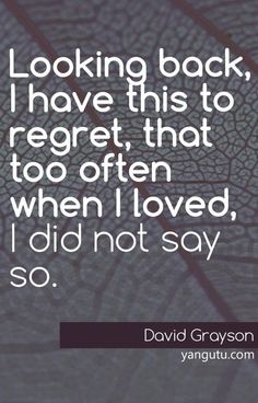 Looking back, I have this to regret, that too often when I loved, I did not say so, ~ David Grayson <3 Love Sayings #quotes, #love, #sayings, https://apps.facebook.com/yangutu