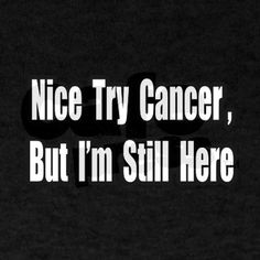 Nice Try Cancer, But I'm Still Here. | This'll be our victory call when all is said and done!