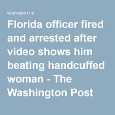 Florida officer fired and arrested after video shows him beating handcuffed woman - The Washington Post
