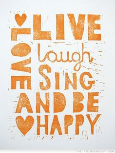 Live, laugh, love, sing and be happy!  Happiness is easier that it seems, I promise you. See over 300 quote images about happiness here: http://www.thethingswesay.com/tag/happiness