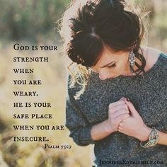 God is your strength when you are weary. He is your safe place when you are insecure. Psalm 59:9