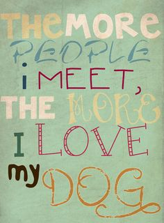 The more people I meet, the more I love my dog- One of my favorite quotes! :)
