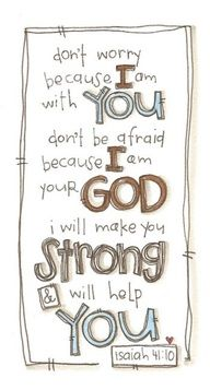 Fear not for I am with you.  Do not be dismayed for I am YOUR God!  I will strengthen you and I will help you and I will hold you up with my righteous right hand.  I love this verse and taught it to my girls when they were very young - commit scripture to memory!