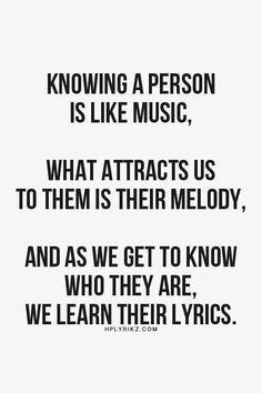 Saber que una persona es como la música, lo que nos atrae de ella es su melodía, y cuando llegamos a saber quiénes son, aprendemos sus letras