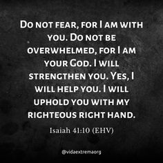 Do not fear, for I am with you. Do not be overwhelmed, for I am your God. I will strengthen you. Yes, I will help you. I will uphold you with my righteous right hand. Christian Images, Christian Quotes, Isaiah 41 10, Do Not Fear, Bible Verses, Cards Against Humanity, God, Thoughts, Texts