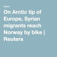 On Arctic tip of Europe, Syrian migrants reach Norway by bike | Reuters
