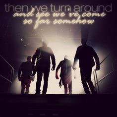 """then we turn around and see we've come so far somehow"""