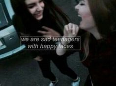 We are sad teenagers with happy faces