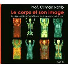 Le corps et son image : Du diagnostic à l'esthétisme de l'imagerie médicale: Osman Ratib, 2011