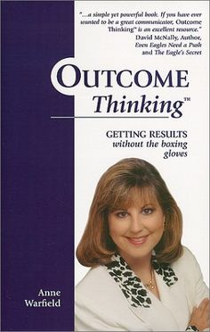 Outcome Thinking: Getting Results without the boxing gloves by Anne Warfield