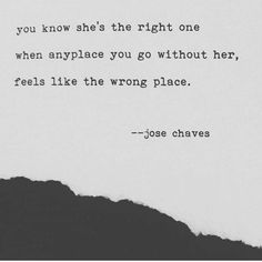 You know she's the right one when anyplace you go without her feels like the wrong place