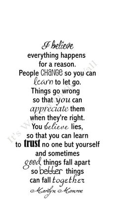 I believe everything happens for a reason. People change so you can learn to let go. Things go wrong so that you can appreciate them when they're right. You believe lies, so that you can learn to trust no one but yourself and sometimes good things fall apart so better things can fall together. -Marilyn Monroe: