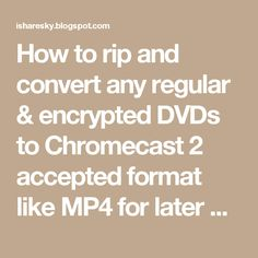 How to rip and convert any regular & encrypted DVDs to Chromecast 2 accepted format like MP4 for later DVD movie streaming to smart TV via Chromecast 2? Hivimoore give you a answer.