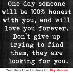 One day someone will be 100% honest with you, and will love you forever. Don't give up trying to find them, they are looking for you