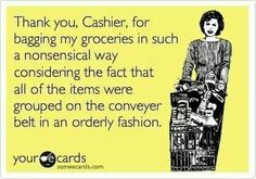 Thank you, Cashier, for bagging my groceries in such a nonsensical way considering the fact that all of the items were grouped on the conveyor belt in an orderly fashion.  Julie Lesley