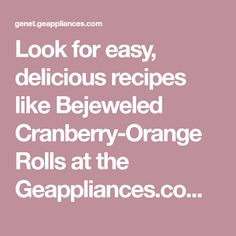 Look for easy, delicious recipes like Bejeweled Cranberry-Orange Rolls at the Geappliances.com Recipe & Cooking community