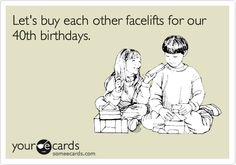 Let's buy each other facelifts for our 40th birthdays.