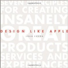 Design Like Apple: Seven Principles For Creating Insanely Great Products, Services, and Experiences: John Edson: 9781118290316: Amazon.com: Books