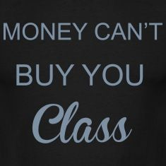 Money cant buy YOU class. **Some people need to understand that they can have all the money in the world, but they still can't buy themselves class.**