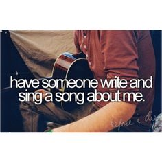 have someone write and sing a song about me.