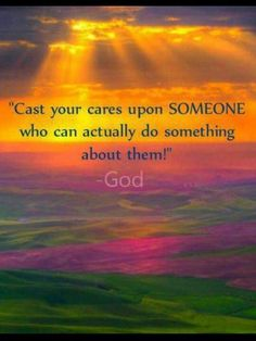 Cast your cares upon someone who can actually do something about them!