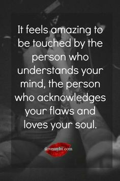 It feels amazing to be touched by the person who understands your mind, the person who acknowledged your flaws and loves your soul.