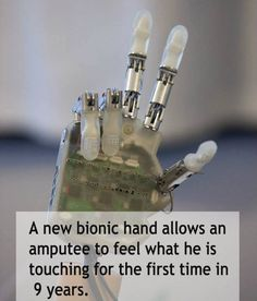 A new prosthetic hand that connects to the nervous system gives users a sense of touch, allowing them to feel the texture and shape of different objects. Although more tests need to be conducted to refine the sensory abilities of the prosthetic hand, researchers believe that in five years it could be mass produced. Dennis Aabo Sorensen, who lost his hand in an accident 9 years ago used the bionic hand and reported that he was able to feel textures.