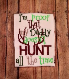 I'm proof that my Daddy doesn't hunt ALL the time by DirtandDazzle, $18.00