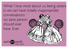 What I love most about us being sisters is we can have totally inappropriate conversations no sane person should ever have. Ever.