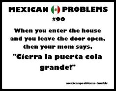 "Lol that's is true mom always tell their children or anybody ""Cierra la puerta cola Grande"""