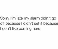 Sorry I'm late my alarm didn't go off because I didn't set it because I don't like coming here.
