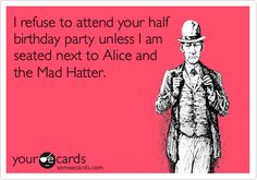 I refuse to attend your half birthday party unless I am seated next to Alice and the Mad Hatter.