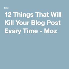 12 Things That Will Kill Your Blog Post Every Time - Moz