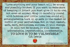 """""""love anything and your heart will be wrung and possibly broken. if you want to make sure of keeping it intact you must give it to no one, not even an animal. wrap it carefully round with hobbies and little luxuries; avoid all entanglements. lock it up safe in the casket or coffin of your selfishness. but in that casket, safe, dark, motionless, airless, it will change. it will not be broken, it will become unbreakable, impenetrable, irredeemable. TO LOVE IS TO BE VULNERABLE."""""""