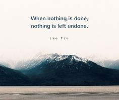 When nothing is done, nothing is left undone.