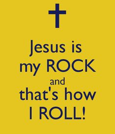 Jesus is my ROCK and that's how I ROLL!