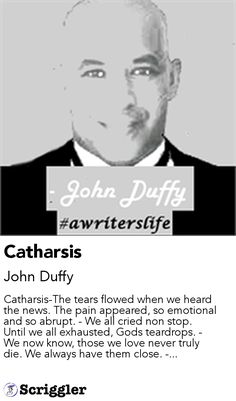 Catharsis by John Duffy https://scriggler.com/detailPost/story/56574 Catharsis-The tears flowed when we heard the news. The pain appeared, so emotional and so abrupt. - We all cried non stop. Until we all exhausted, Gods teardrops. - We now know, those we love never truly die. We always have them close. -...