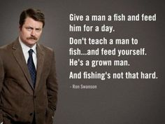 """""""Give a man a fish and feed him for a day. Don't teach a man to fish... and feed yourself. He's a grown man. And fishing's not that hard."""" - Ron Swanson #ParksAndRecreation"""