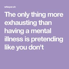 """Someone posted a whisper in the group Anxiety and Depression, which reads """"The only thing more exhausting than having a mental illness is pretending like you don't """" Mentally Exhausted, How I Feel, Mental Illness, Life Lessons, Like You, Knowing You, Depression, Mental Health, Curly Font"""