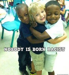 Nobody is born a racist.  This picture is so sweet!  Teach your children to judge others by the kind of person they are inside not by the color of their skin or any other external or superficial quality.