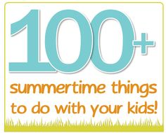 100+ things to do with your kids this summer.  Going to put them all of slips of paper and put into a cookie jar.  Whenever we are unsure what to do, we can just grab some fun out of the jar!