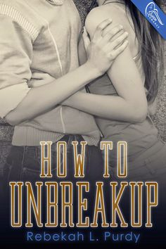Beneath the Jacket Reviews: Cover Reveal: How to Unbreakup by Rebekah Purdy