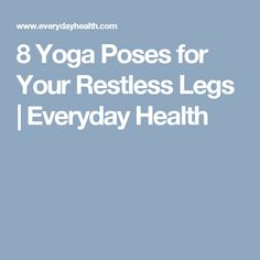 8 Yoga Poses for Your Restless Legs | Everyday Health
